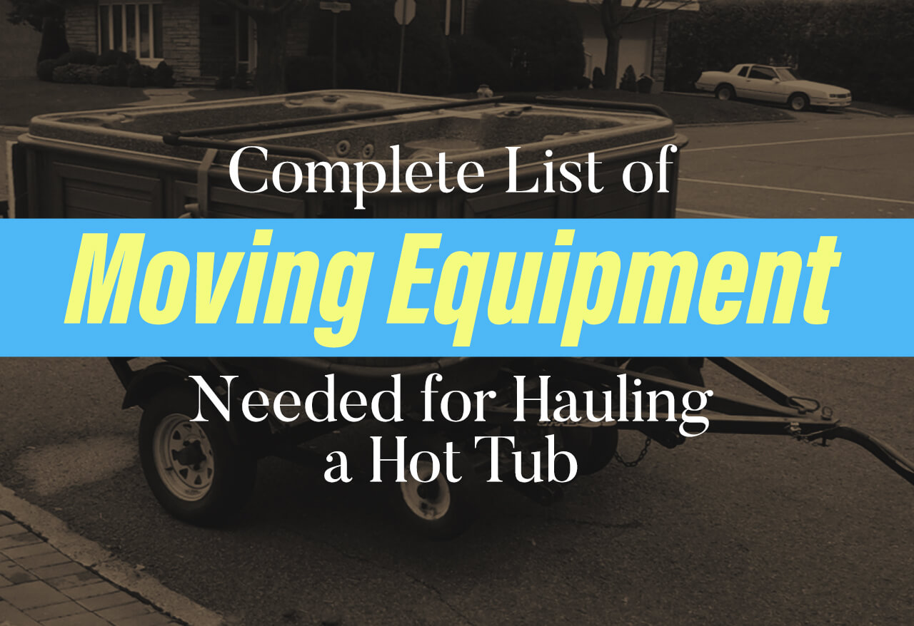 Complete List of Moving Equipment Needed for Hauling a Hot Tub ...